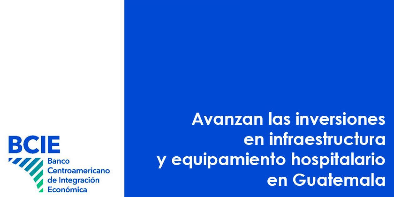 Avanzan las inversiones en infraestructura y equipamiento hospitalario en Guatemala